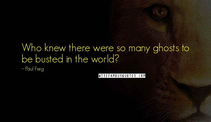 Paul Feig quotes: Who knew there were so many ghosts to be busted in the world?