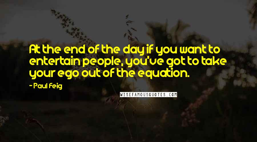 Paul Feig quotes: At the end of the day if you want to entertain people, you've got to take your ego out of the equation.