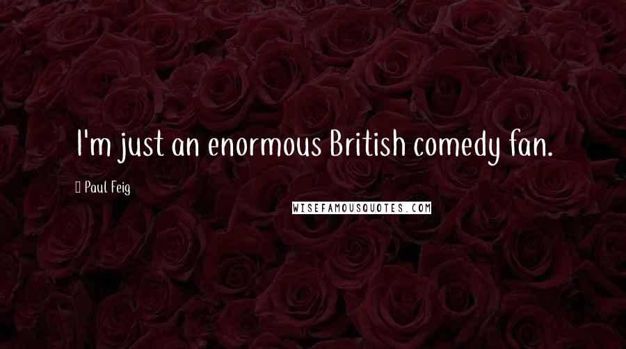 Paul Feig quotes: I'm just an enormous British comedy fan.