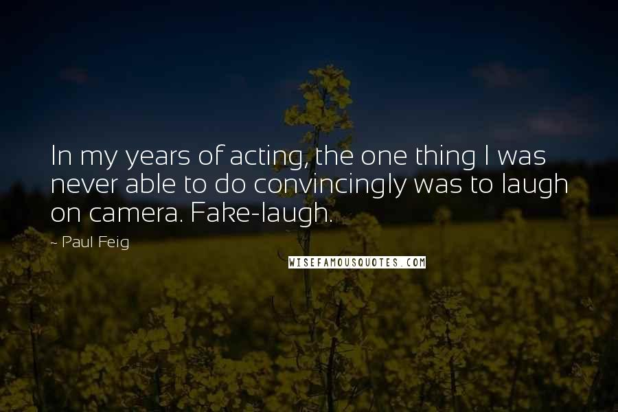 Paul Feig quotes: In my years of acting, the one thing I was never able to do convincingly was to laugh on camera. Fake-laugh.