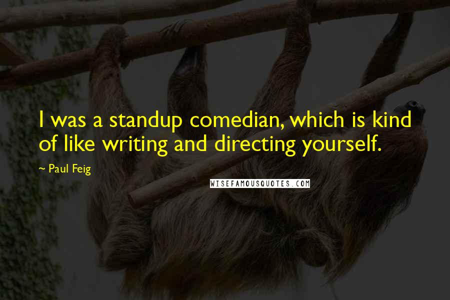 Paul Feig quotes: I was a standup comedian, which is kind of like writing and directing yourself.