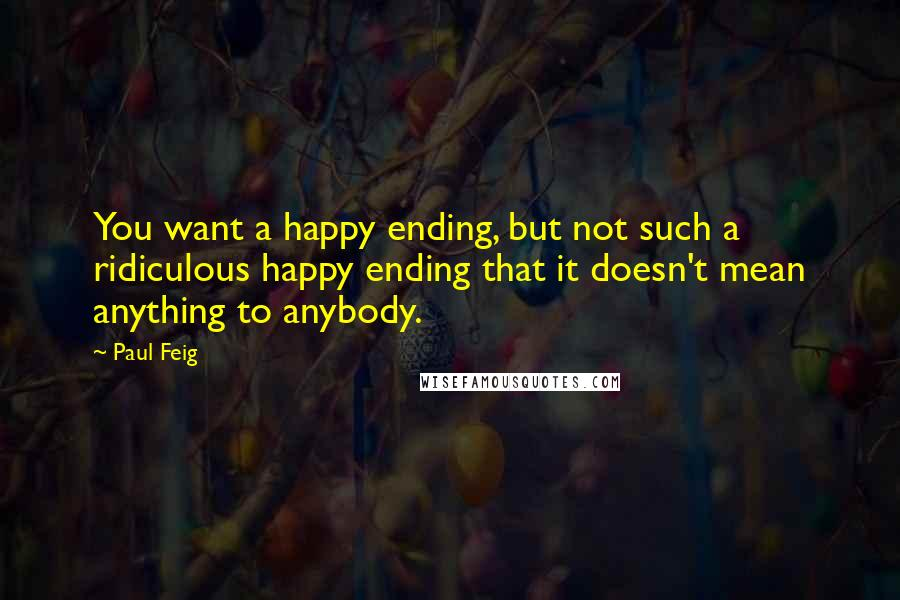 Paul Feig quotes: You want a happy ending, but not such a ridiculous happy ending that it doesn't mean anything to anybody.