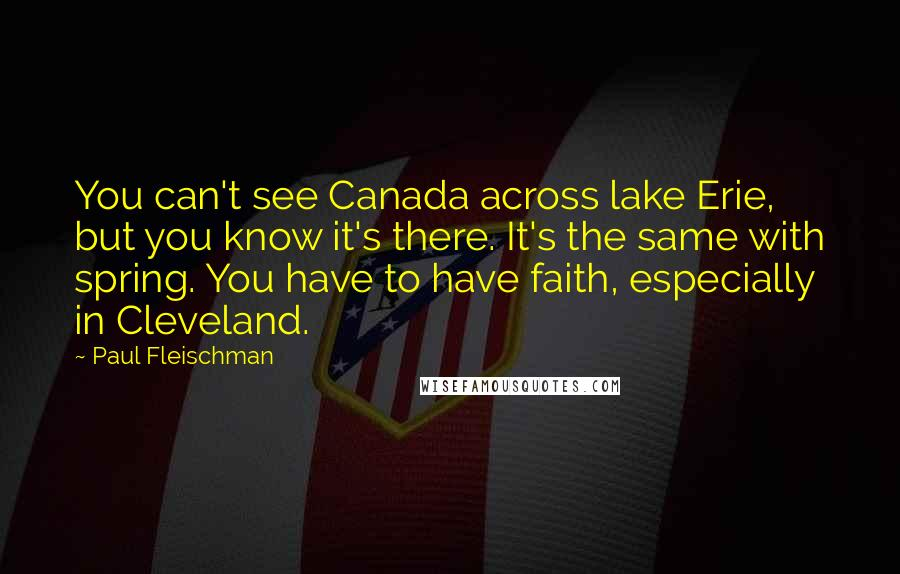 Paul Fleischman quotes: You can't see Canada across lake Erie, but you know it's there. It's the same with spring. You have to have faith, especially in Cleveland.