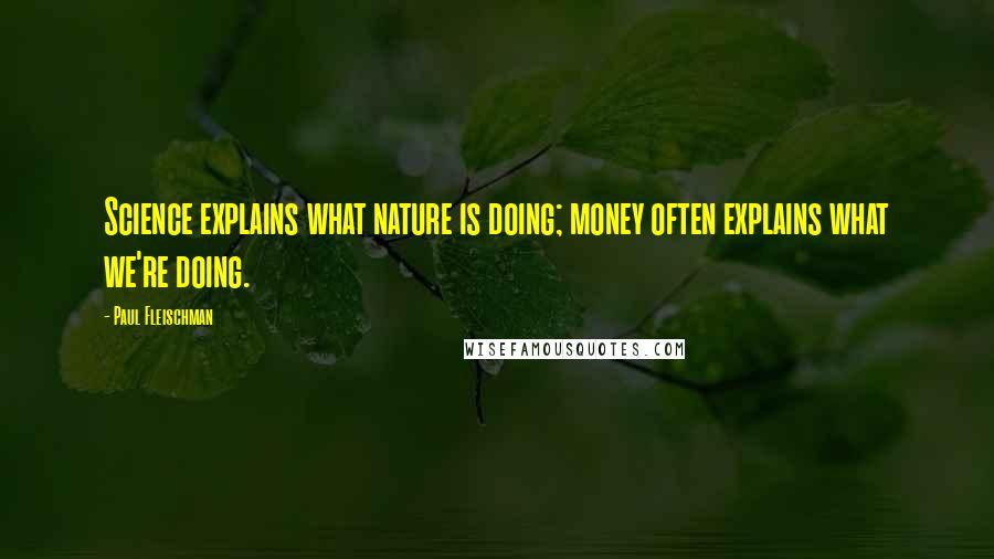 Paul Fleischman quotes: Science explains what nature is doing; money often explains what we're doing.