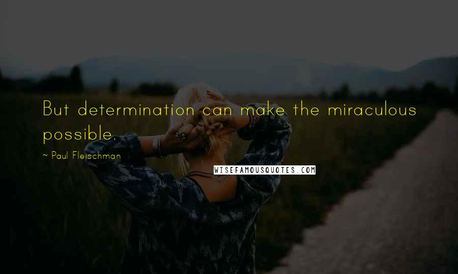 Paul Fleischman quotes: But determination can make the miraculous possible.