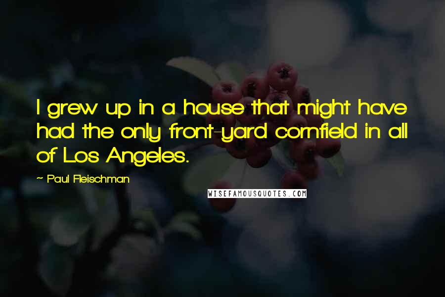Paul Fleischman quotes: I grew up in a house that might have had the only front-yard cornfield in all of Los Angeles.