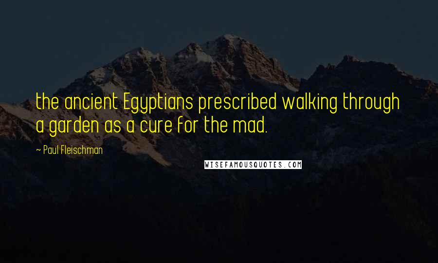 Paul Fleischman quotes: the ancient Egyptians prescribed walking through a garden as a cure for the mad.