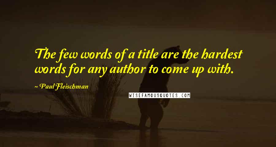Paul Fleischman quotes: The few words of a title are the hardest words for any author to come up with.