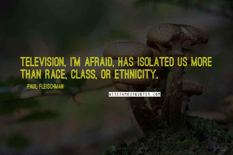 Paul Fleischman quotes: Television, I'm afraid, has isolated us more than race, class, or ethnicity.
