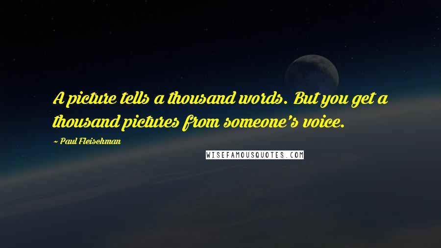 Paul Fleischman quotes: A picture tells a thousand words. But you get a thousand pictures from someone's voice.