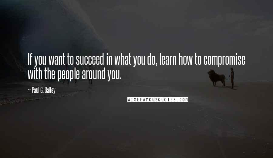 Paul G. Bailey quotes: If you want to succeed in what you do, learn how to compromise with the people around you.