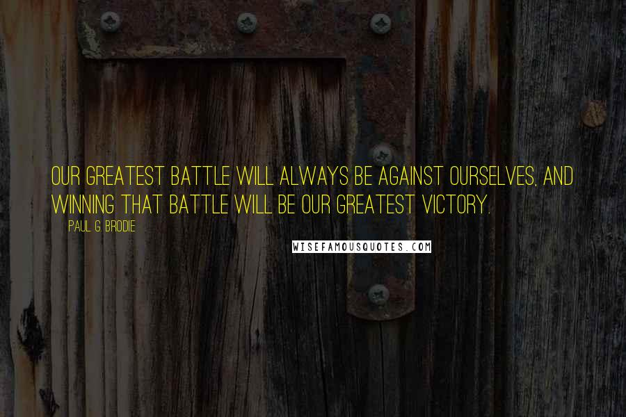 Paul G. Brodie quotes: Our greatest battle will always be against ourselves, and winning that battle will be our greatest victory.