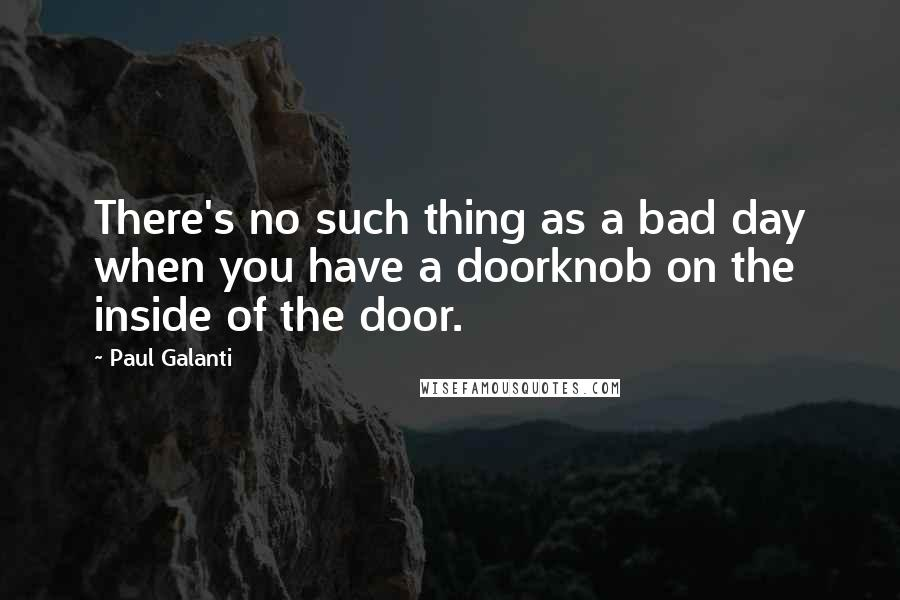 Paul Galanti quotes: There's no such thing as a bad day when you have a doorknob on the inside of the door.