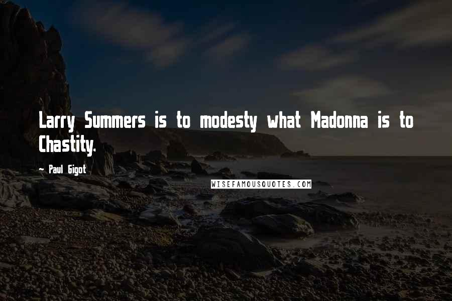 Paul Gigot quotes: Larry Summers is to modesty what Madonna is to Chastity.