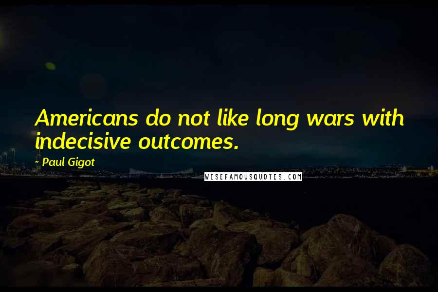 Paul Gigot quotes: Americans do not like long wars with indecisive outcomes.