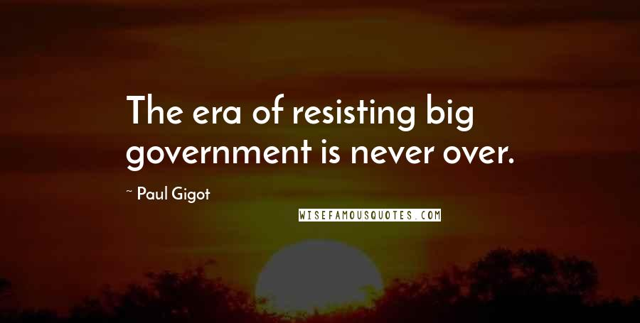 Paul Gigot quotes: The era of resisting big government is never over.