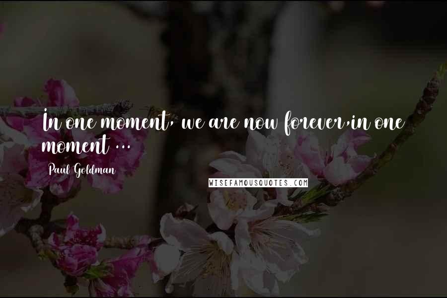 Paul Goldman quotes: In one moment, we are now forever,in one moment ...
