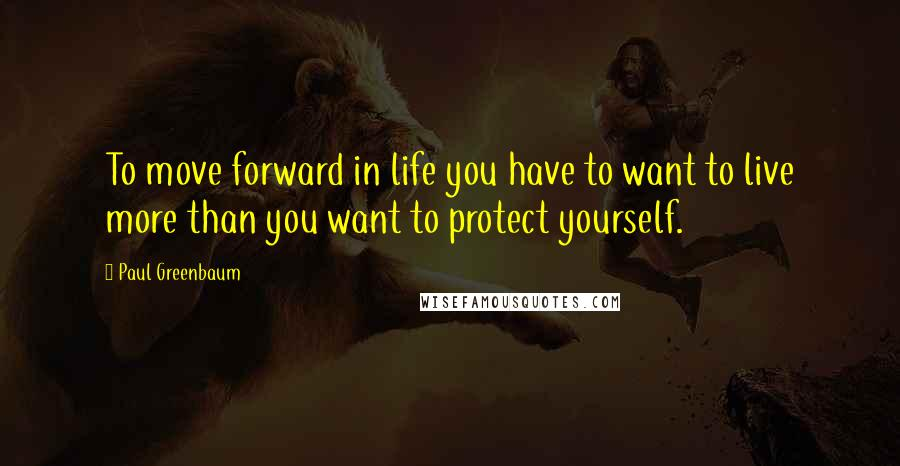 Paul Greenbaum quotes: To move forward in life you have to want to live more than you want to protect yourself.