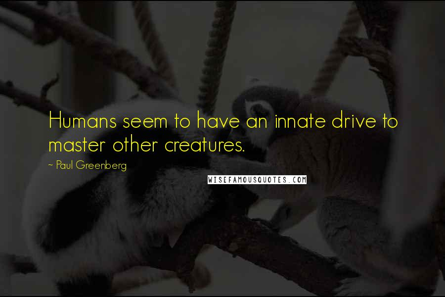 Paul Greenberg quotes: Humans seem to have an innate drive to master other creatures.