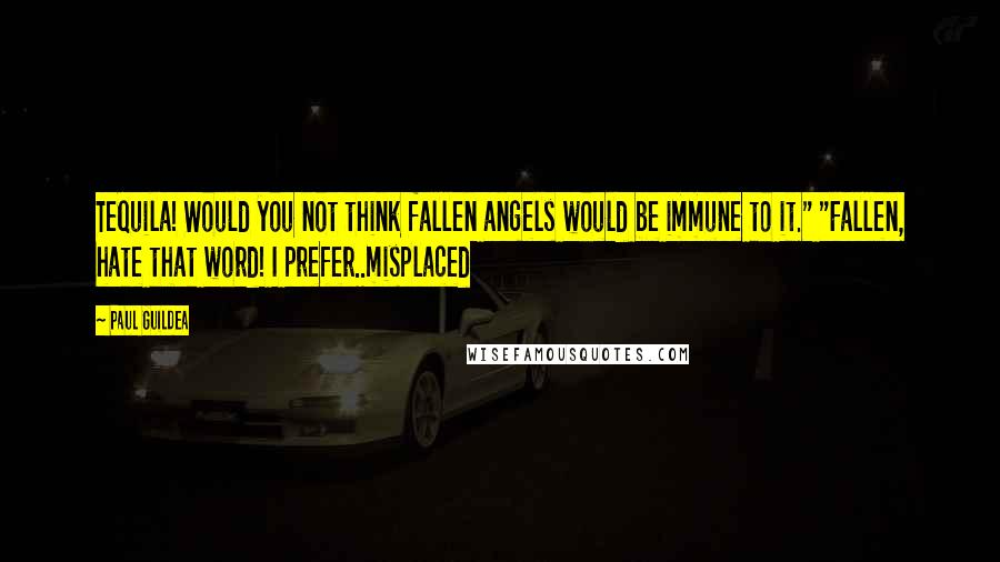 """Paul Guildea quotes: Tequila! Would you not think fallen angels would be immune to it."""" """"Fallen, hate that word! I prefer..misplaced"""
