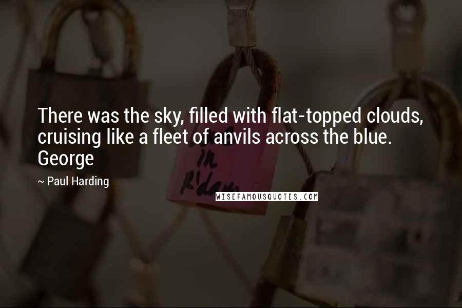 Paul Harding quotes: There was the sky, filled with flat-topped clouds, cruising like a fleet of anvils across the blue. George