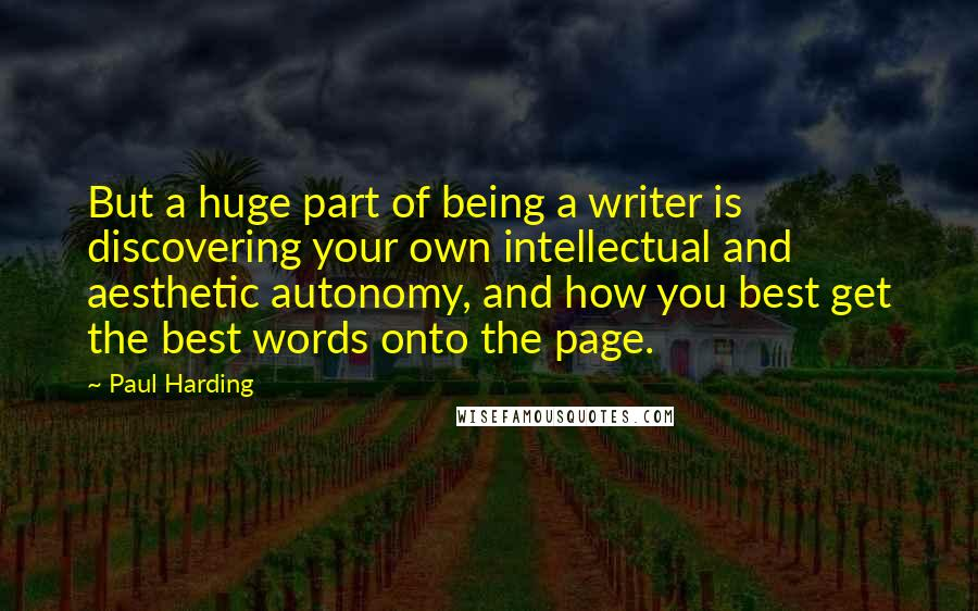 Paul Harding quotes: But a huge part of being a writer is discovering your own intellectual and aesthetic autonomy, and how you best get the best words onto the page.