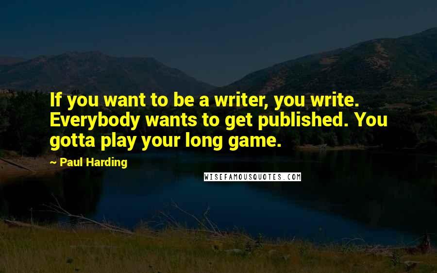 Paul Harding quotes: If you want to be a writer, you write. Everybody wants to get published. You gotta play your long game.