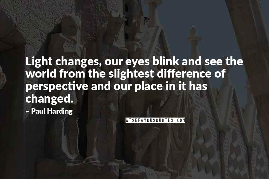 Paul Harding quotes: Light changes, our eyes blink and see the world from the slightest difference of perspective and our place in it has changed.