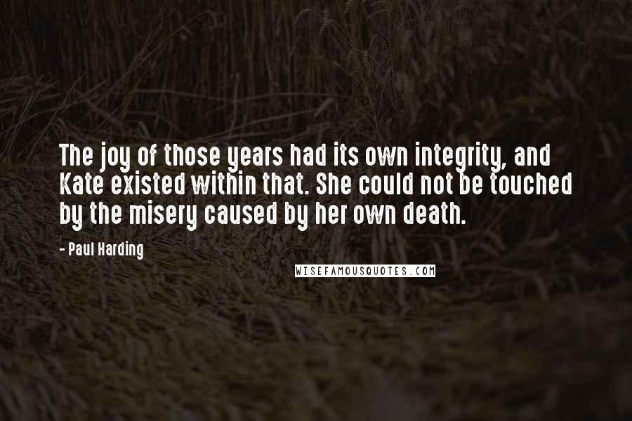 Paul Harding quotes: The joy of those years had its own integrity, and Kate existed within that. She could not be touched by the misery caused by her own death.