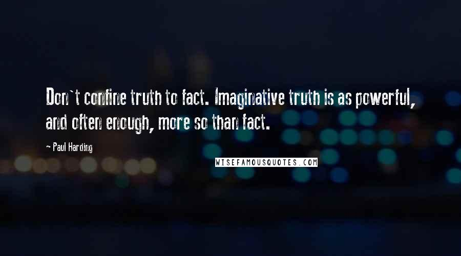 Paul Harding quotes: Don't confine truth to fact. Imaginative truth is as powerful, and often enough, more so than fact.