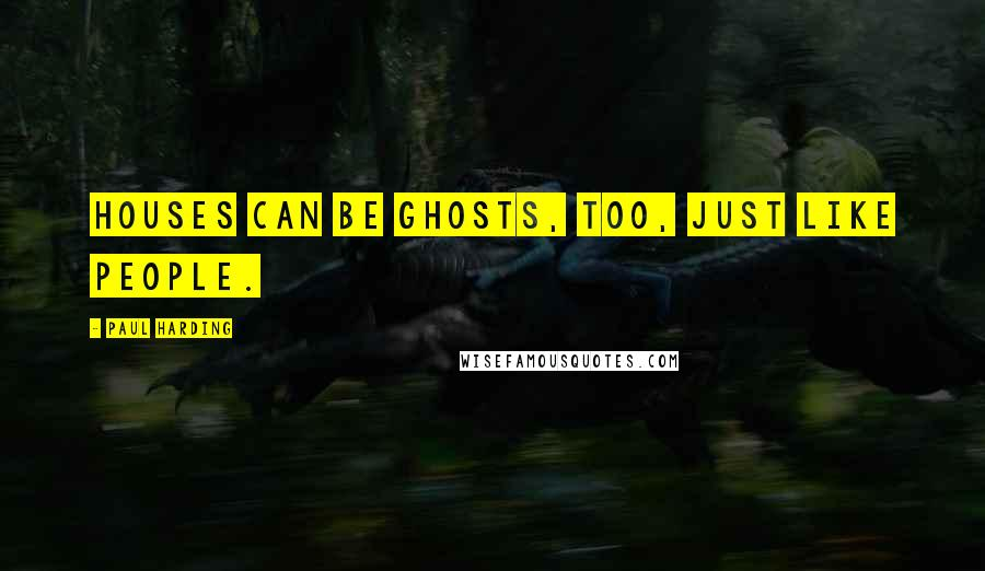 Paul Harding quotes: Houses can be ghosts, too, just like people.