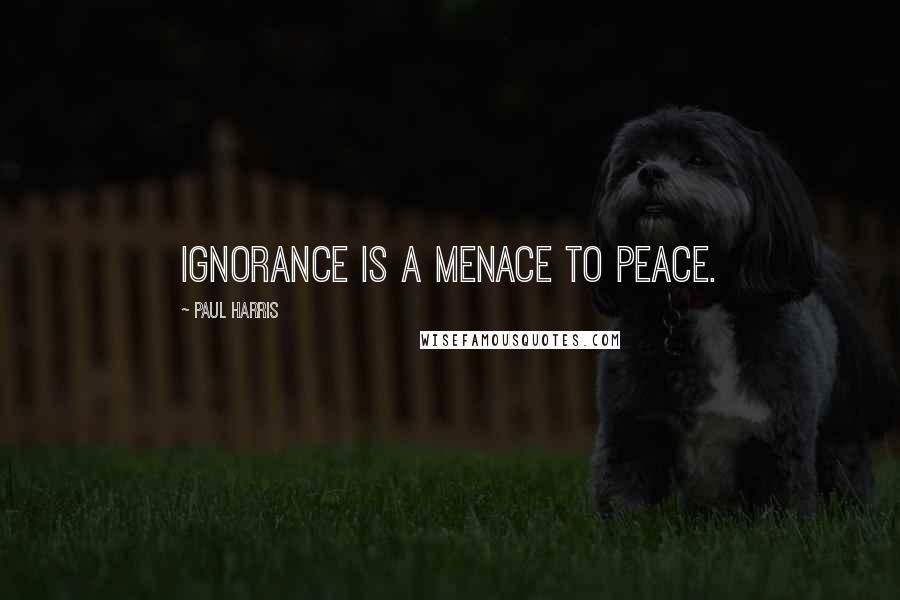 Paul Harris quotes: Ignorance is a menace to peace.