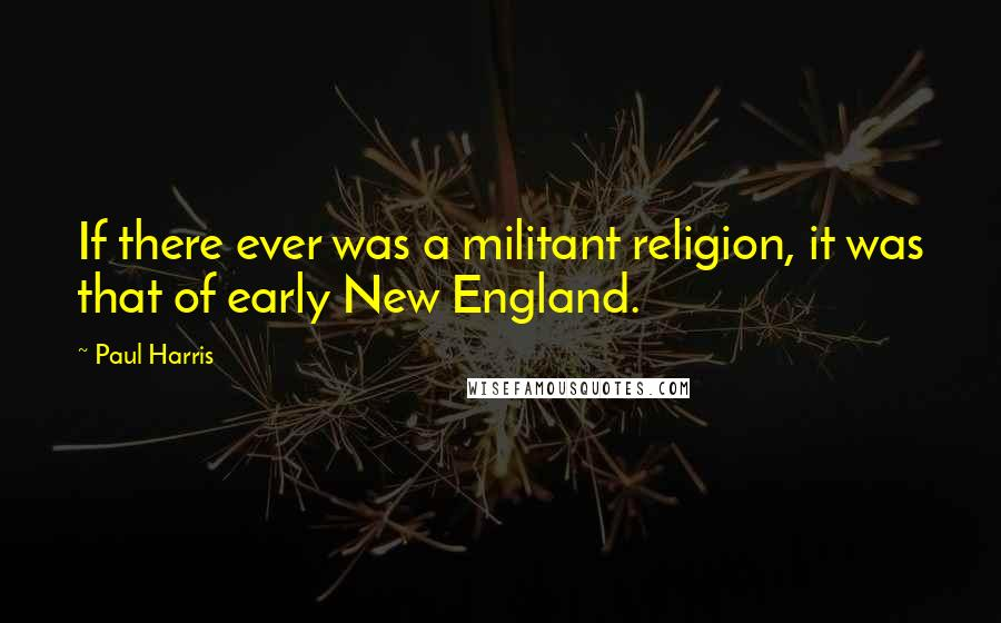 Paul Harris quotes: If there ever was a militant religion, it was that of early New England.