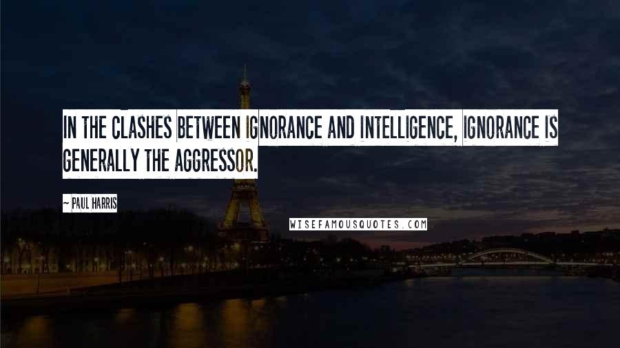 Paul Harris quotes: In the clashes between ignorance and intelligence, ignorance is generally the aggressor.