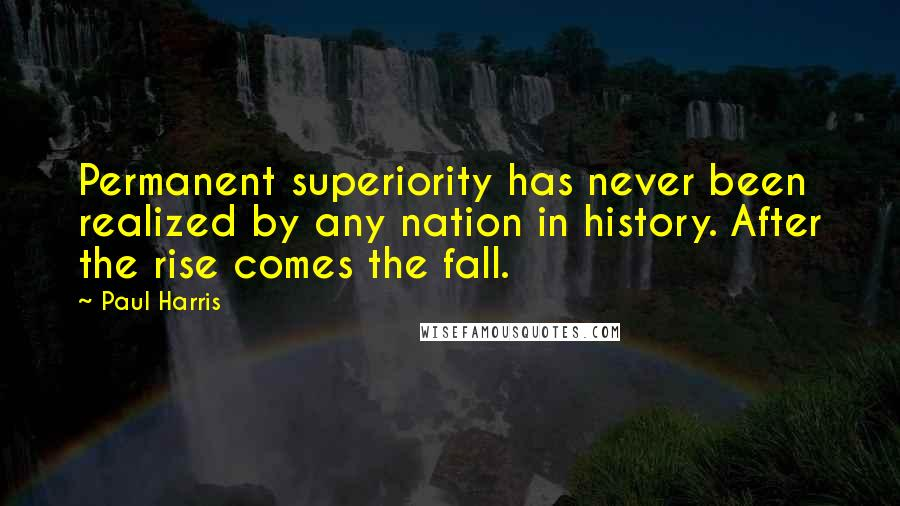 Paul Harris quotes: Permanent superiority has never been realized by any nation in history. After the rise comes the fall.