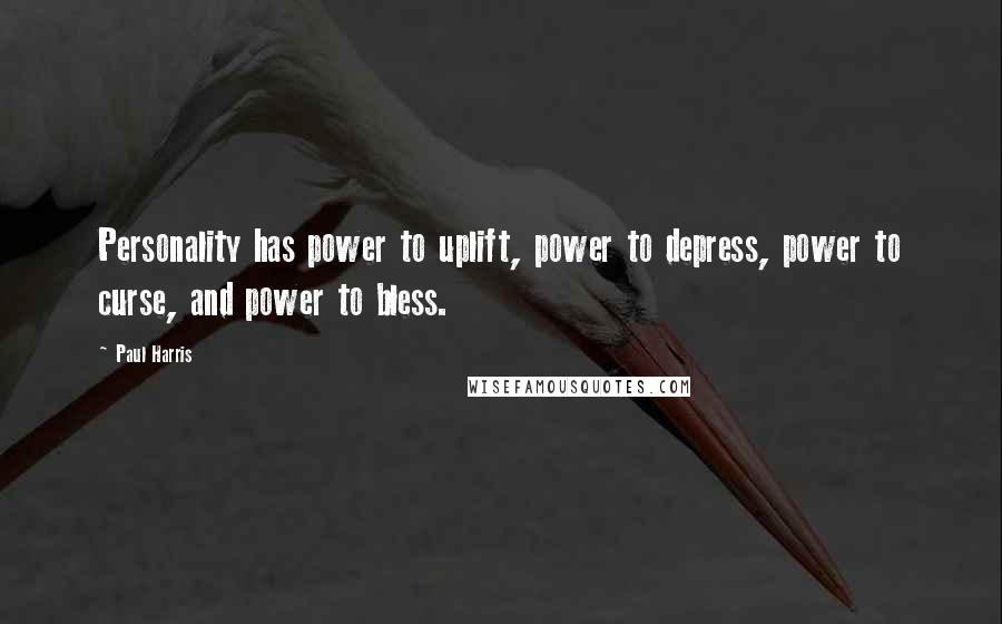 Paul Harris quotes: Personality has power to uplift, power to depress, power to curse, and power to bless.