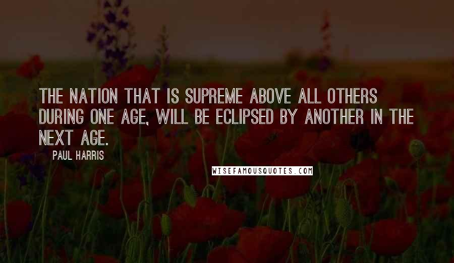 Paul Harris quotes: The nation that is supreme above all others during one age, will be eclipsed by another in the next age.