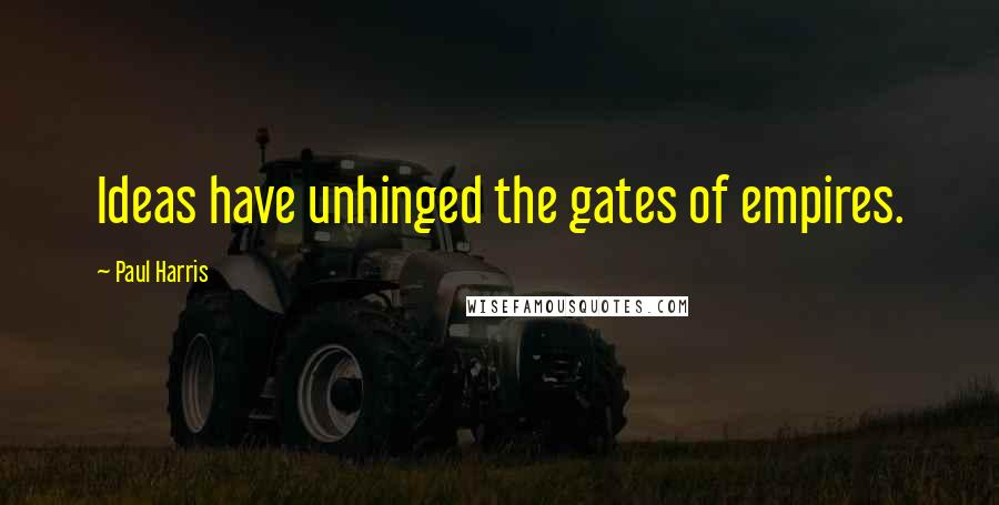 Paul Harris quotes: Ideas have unhinged the gates of empires.