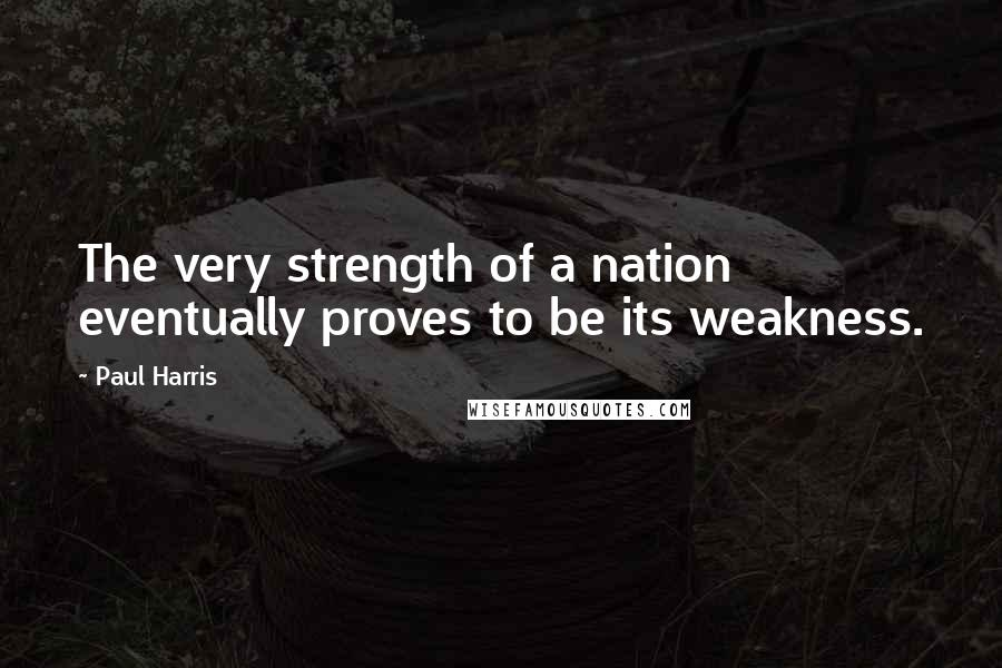 Paul Harris quotes: The very strength of a nation eventually proves to be its weakness.