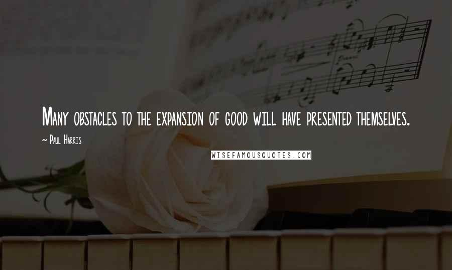 Paul Harris quotes: Many obstacles to the expansion of good will have presented themselves.