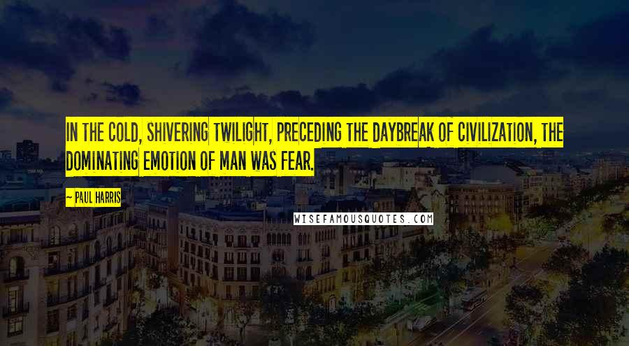 Paul Harris quotes: In the cold, shivering twilight, preceding the daybreak of civilization, the dominating emotion of man was fear.