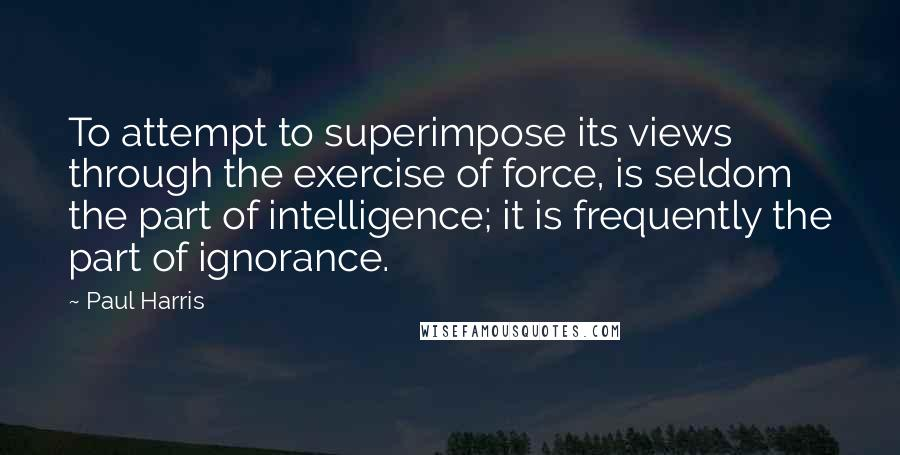 Paul Harris quotes: To attempt to superimpose its views through the exercise of force, is seldom the part of intelligence; it is frequently the part of ignorance.