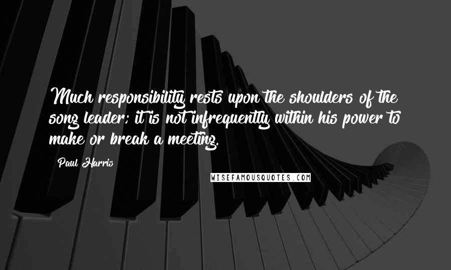 Paul Harris quotes: Much responsibility rests upon the shoulders of the song leader; it is not infrequently within his power to make or break a meeting.