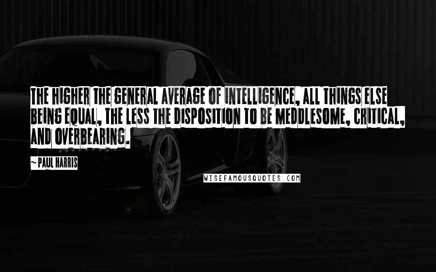 Paul Harris quotes: The higher the general average of intelligence, all things else being equal, the less the disposition to be meddlesome, critical, and overbearing.