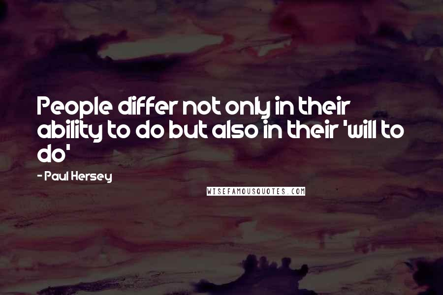 Paul Hersey quotes: People differ not only in their ability to do but also in their 'will to do'