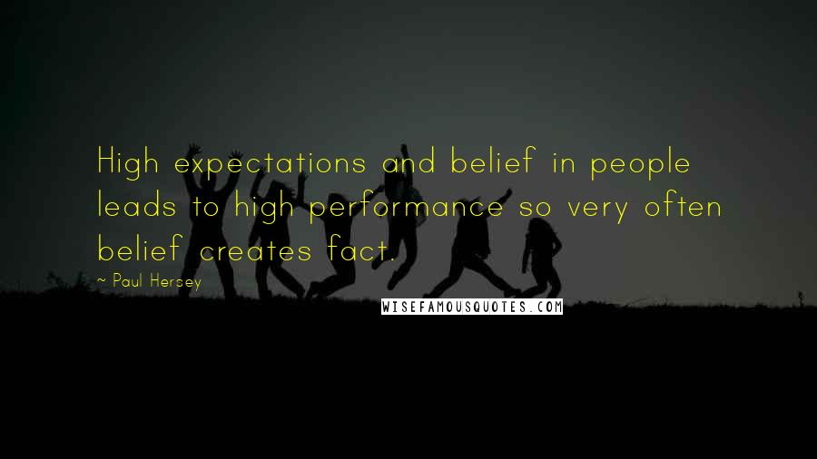 Paul Hersey quotes: High expectations and belief in people leads to high performance so very often belief creates fact.
