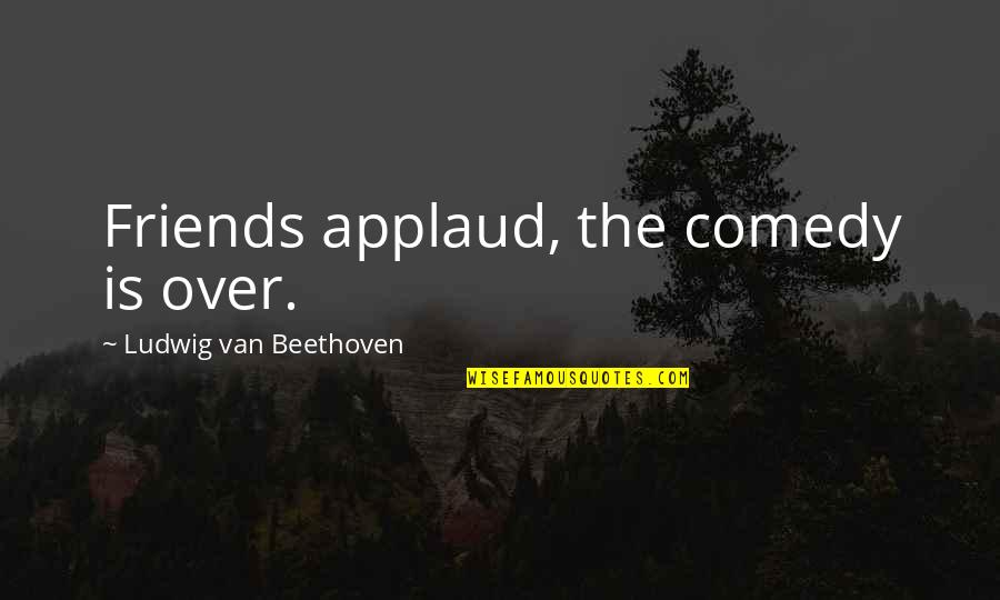 Paul Hersey Quotes By Ludwig Van Beethoven: Friends applaud, the comedy is over.
