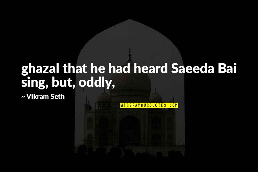 Paul Hersey Quotes By Vikram Seth: ghazal that he had heard Saeeda Bai sing,