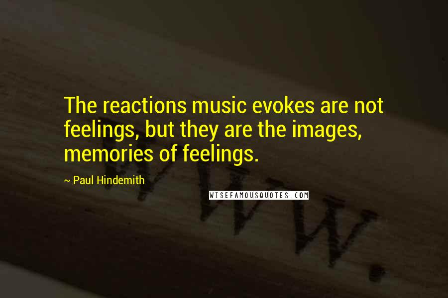 Paul Hindemith quotes: The reactions music evokes are not feelings, but they are the images, memories of feelings.