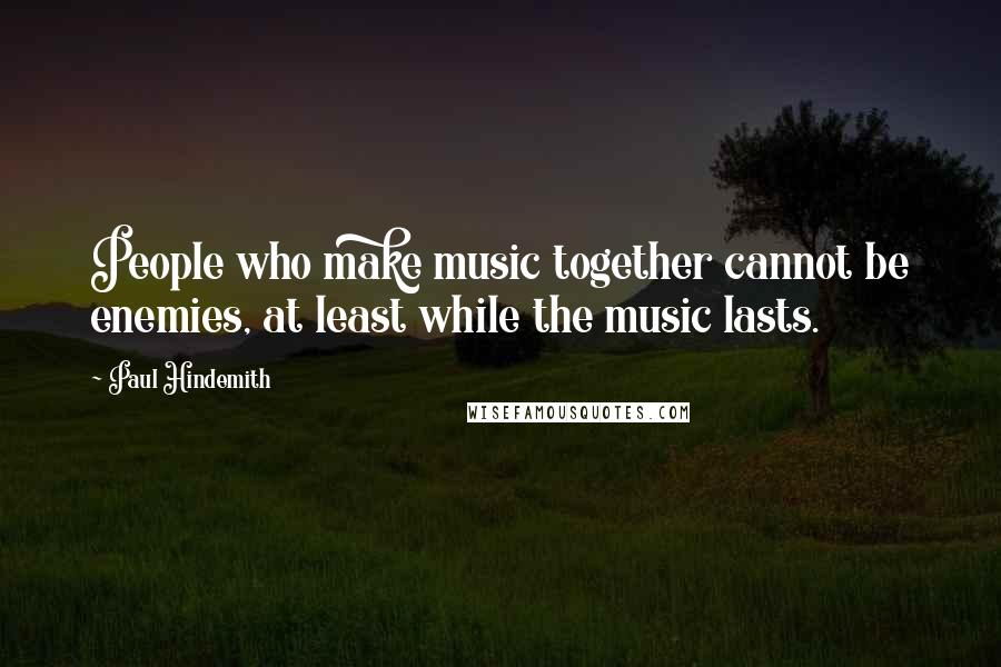 Paul Hindemith quotes: People who make music together cannot be enemies, at least while the music lasts.